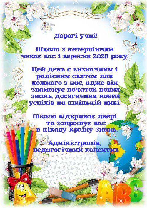 Дорогі учні! Школа з нетерпінням чекає вас 1 вересня 2020 року. Цей день є визначним і радісним святом для кожного з нас, адже він знаменує початок нових знань, досягнення нових успіхів на шкільній ниві. Школа відкриває двері та запрошує вас в цікаву Країну Знань. Адміністрація,  педагогічний колектив